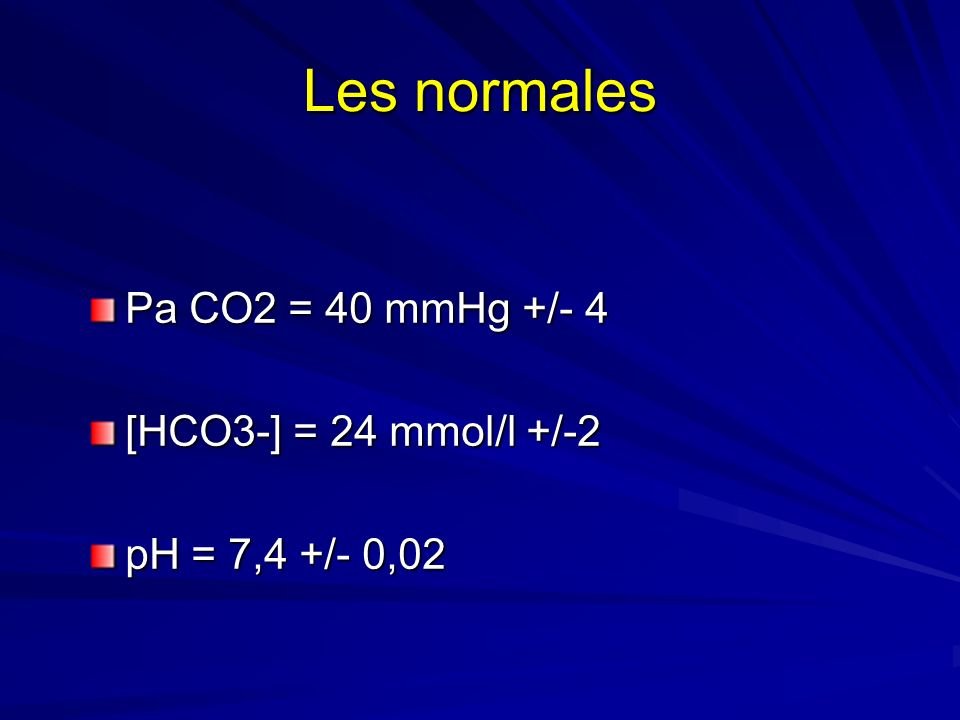 Les normales Pa CO2 = 40 mmHg +/- 4 [HCO3-] = 24 mmol/l +/-2